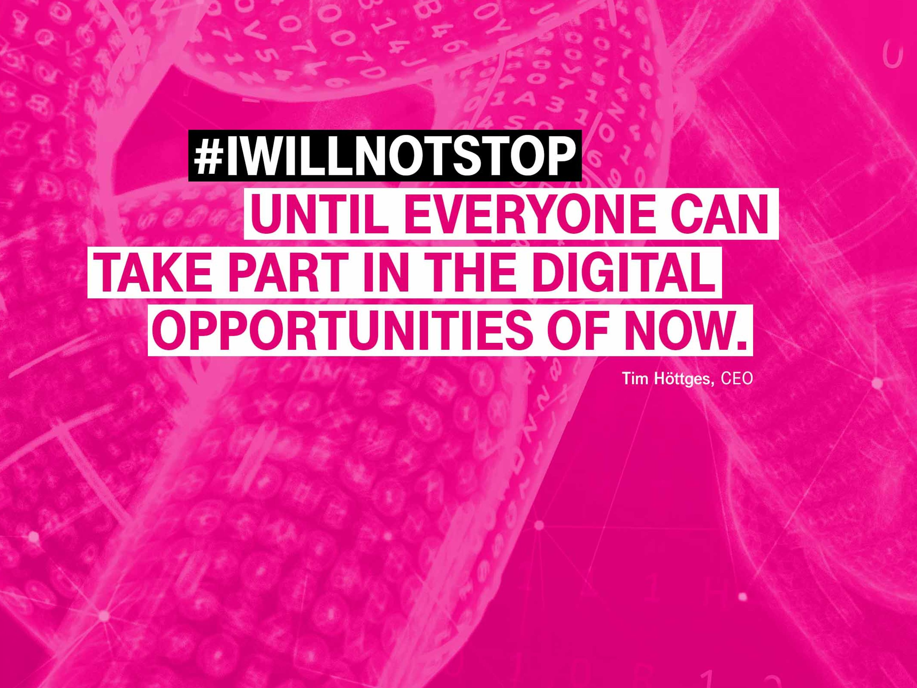 I will not stop, until everyone can take part in the digital opportunities of now.